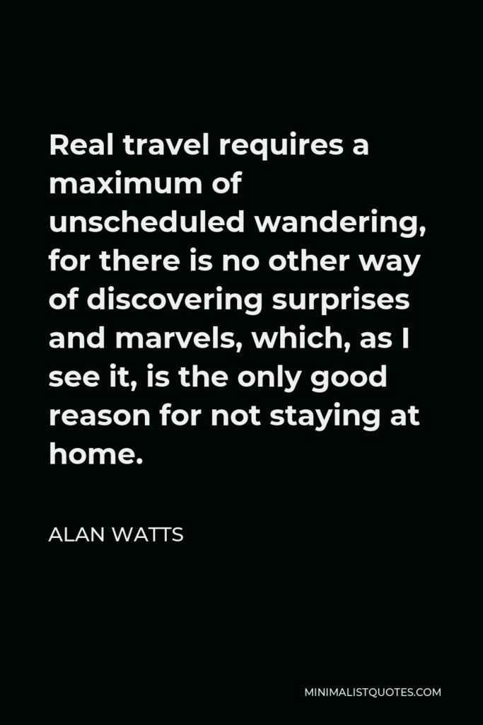 Alan Watts Quote - Real travel requires a maximum of unscheduled wandering, for there is no other way of discovering surprises and marvels, which, as I see it, is the only good reason for not staying at home.