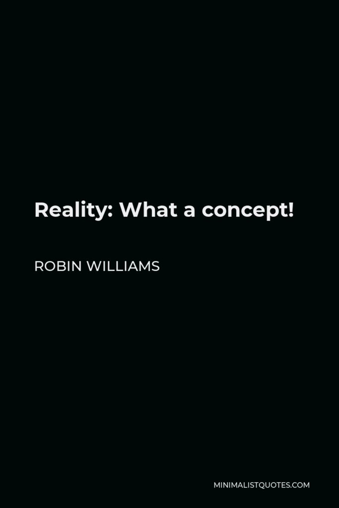 Robin Williams Quote - Reality: What a concept!