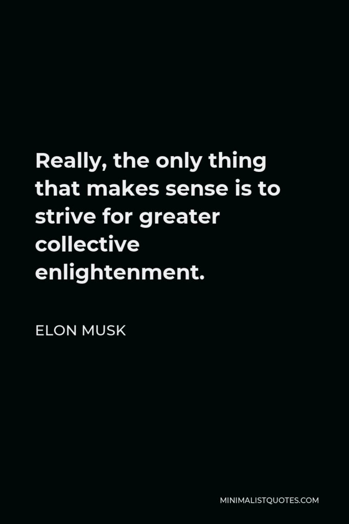 Elon Musk Quote - Really, the only thing that makes sense is to strive for greater collective enlightenment.