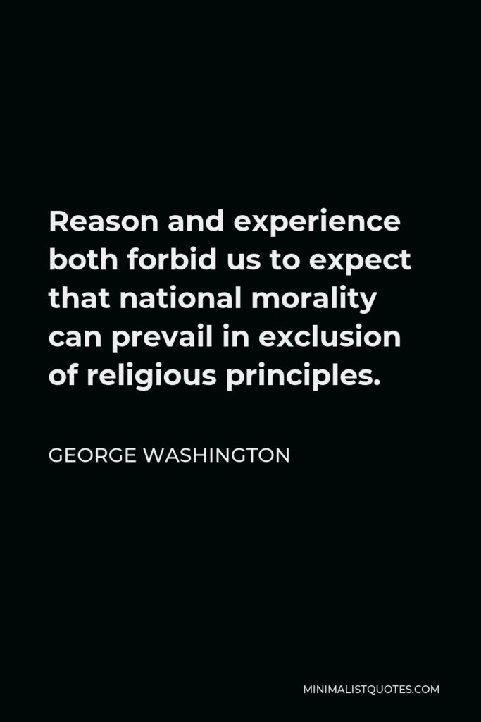 George Washington Quote - Reason and experience both forbid us to expect that national morality can prevail in exclusion of religious principles.