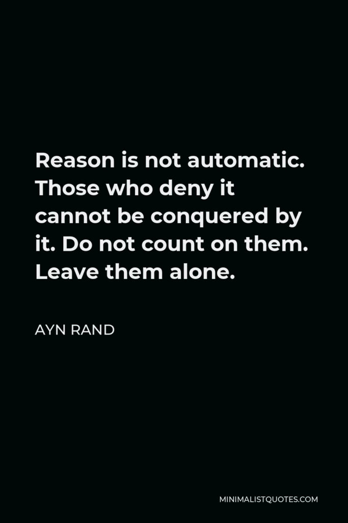 Ayn Rand Quote - Reason is not automatic. Those who deny it cannot be conquered by it. Do not count on them. Leave them alone.