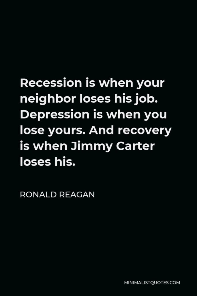Ronald Reagan Quote - Recession is when your neighbor loses his job. Depression is when you lose yours. And recovery is when Jimmy Carter loses his.