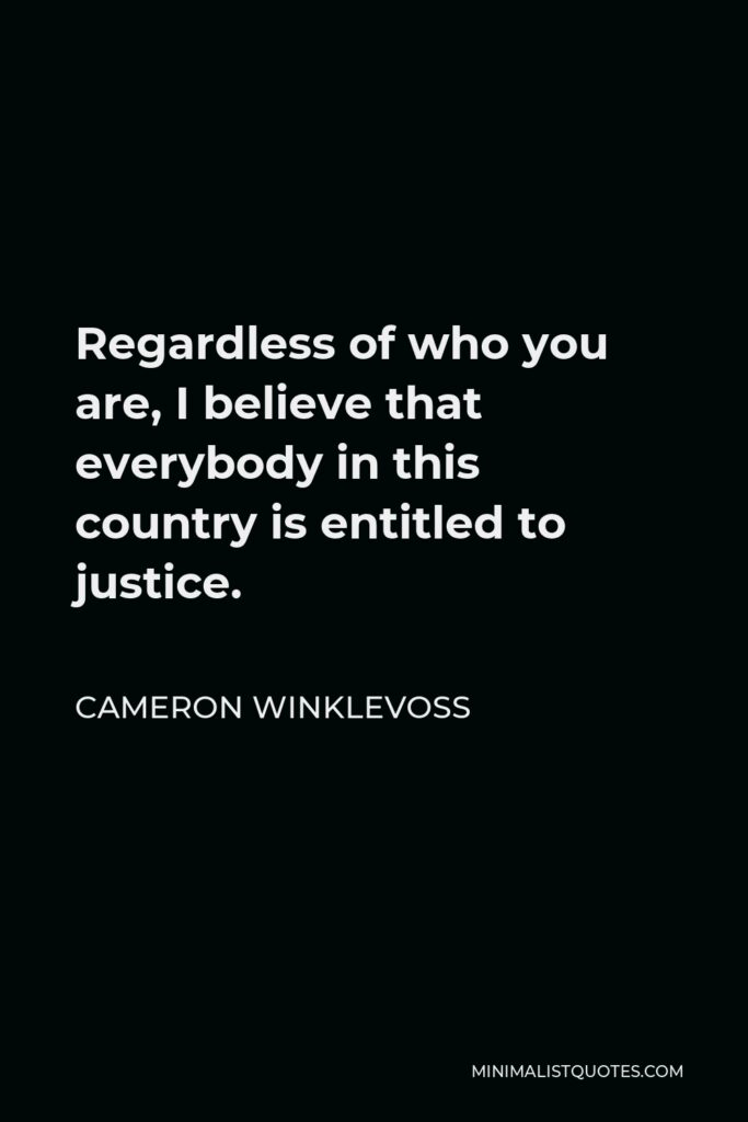 Cameron Winklevoss Quote - Regardless of who you are, I believe that everybody in this country is entitled to justice.