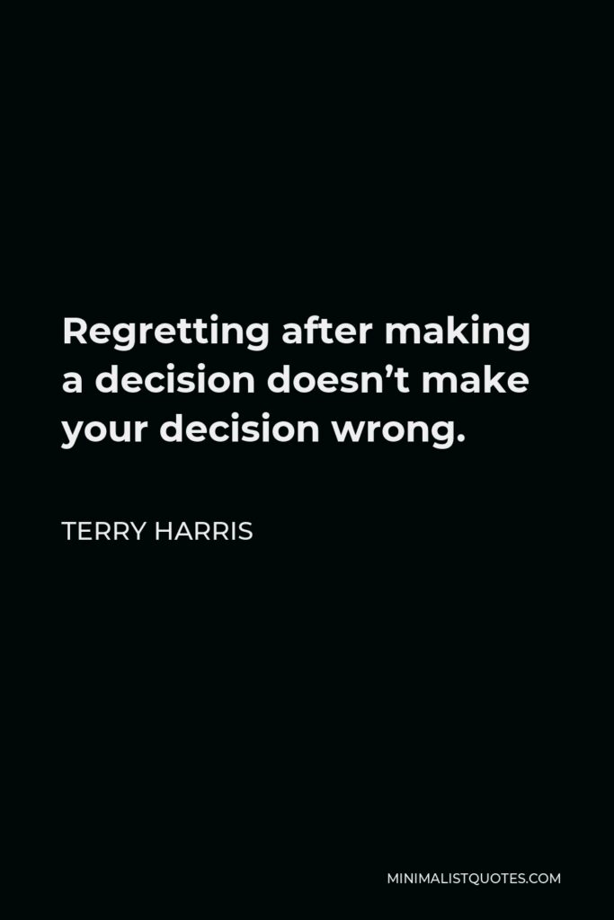 Terry Harris Quote - Regrettingafter making a decision doesn't make your decision wrong.
