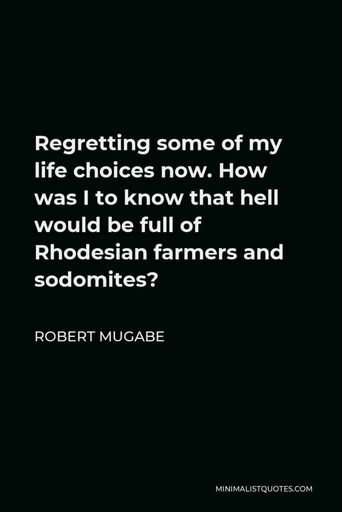 Robert Mugabe Quote - Regretting some of my life choices now. How was I to know that hell would be full of Rhodesian farmers and sodomites?