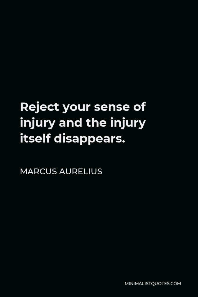 Marcus Aurelius Quote - Reject your sense of injury and the injury itself disappears.