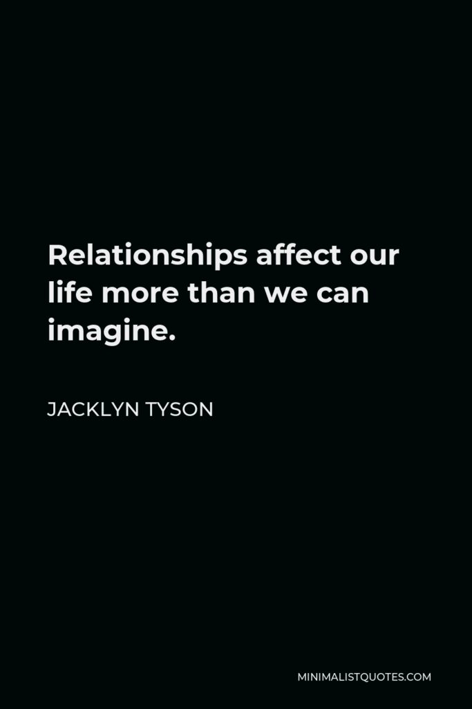 Jacklyn Tyson Quote - Relationships affect our life more than we can imagine.
