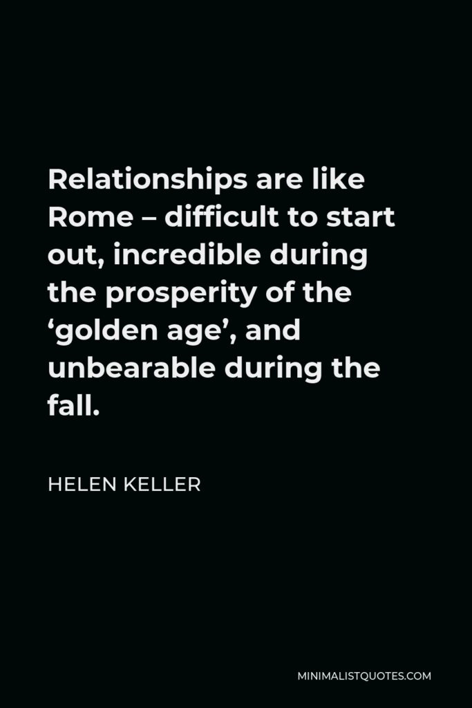 Helen Keller Quote - Relationships are like Rome – difficult to start out, incredible during the prosperity of the 'golden age', and unbearable during the fall.
