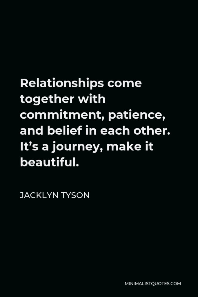 Jacklyn Tyson Quote - Relationships come together with commitment, patience, and belief in each other. It's a journey, make it beautiful.