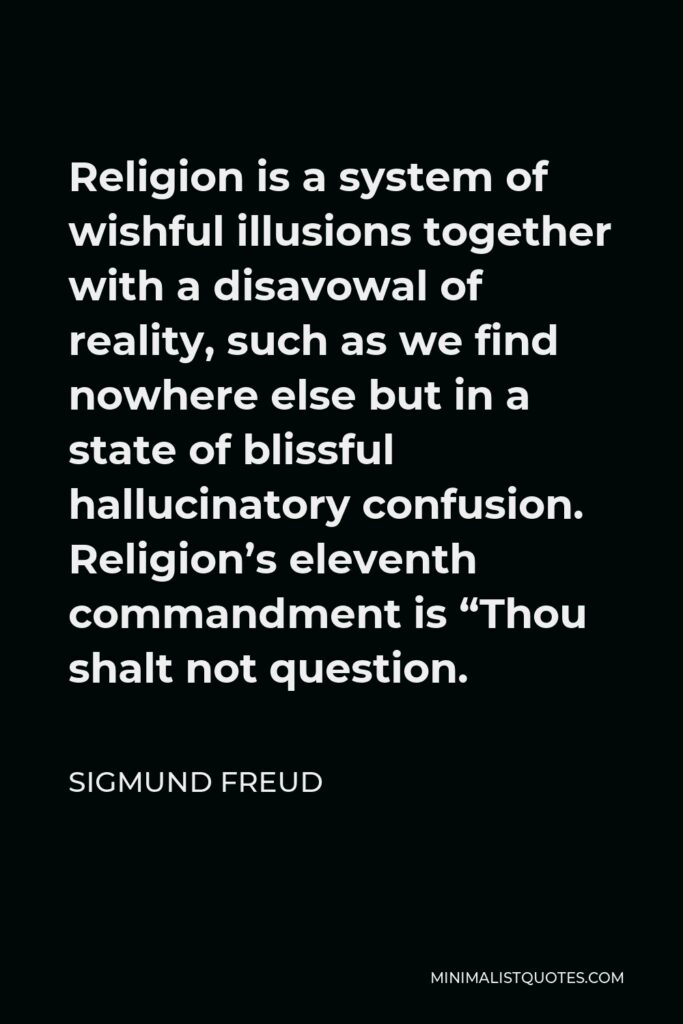 """Sigmund Freud Quote - Religion is a system of wishful illusions together with a disavowal of reality, such as we find nowhere else but in a state of blissful hallucinatory confusion. Religion's eleventh commandment is """"Thou shalt not question."""