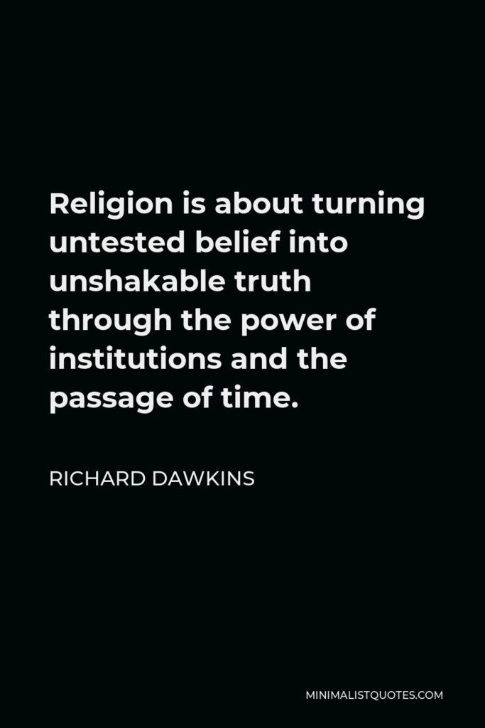 Richard Dawkins Quote - Religion is about turning untested belief into unshakable truth through the power of institutions and the passage of time.