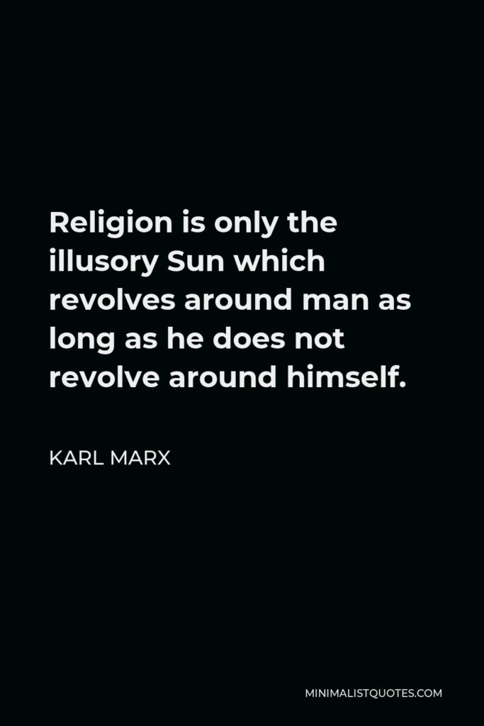 Karl Marx Quote - Religion is only the illusory Sun which revolves around man as long as he does not revolve around himself.