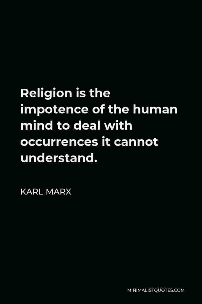 Karl Marx Quote - Religion is the impotence of the human mind to deal with occurrences it cannot understand.