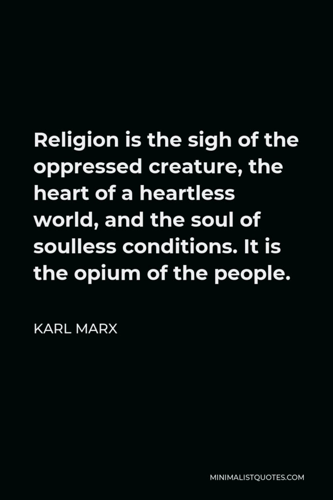 Karl Marx Quote - Religion is the sigh of the oppressed creature, the heart of a heartless world, and the soul of soulless conditions. It is the opium of the people.