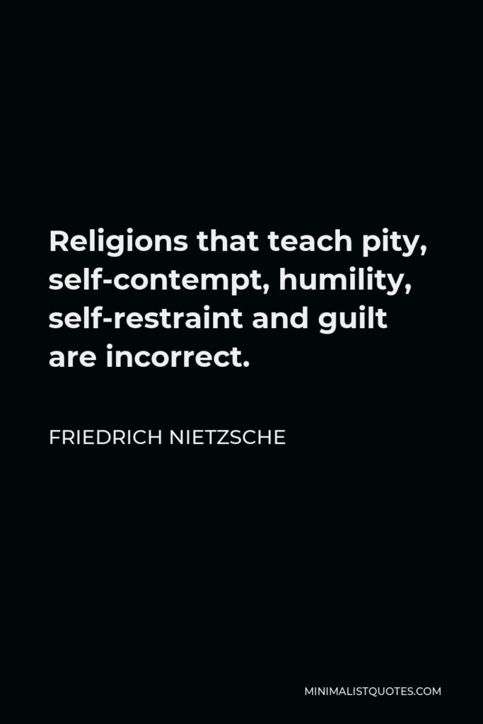 Friedrich Nietzsche Quote - Religions that teach pity, self-contempt, humility, self-restraint and guilt are incorrect.