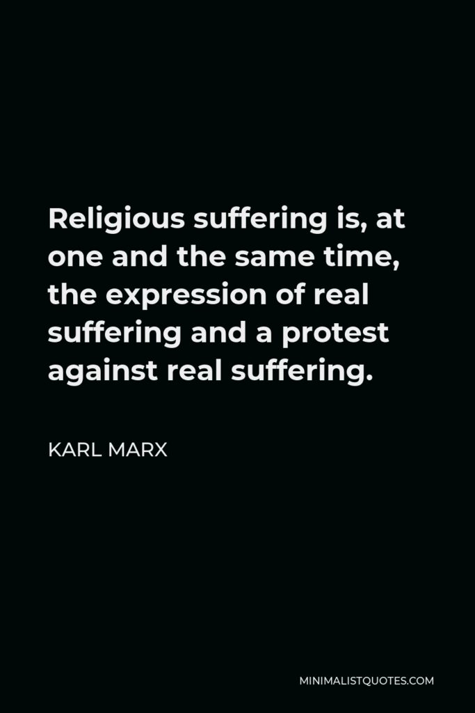 Karl Marx Quote - Religious suffering is, at one and the same time, the expression of real suffering and a protest against real suffering.