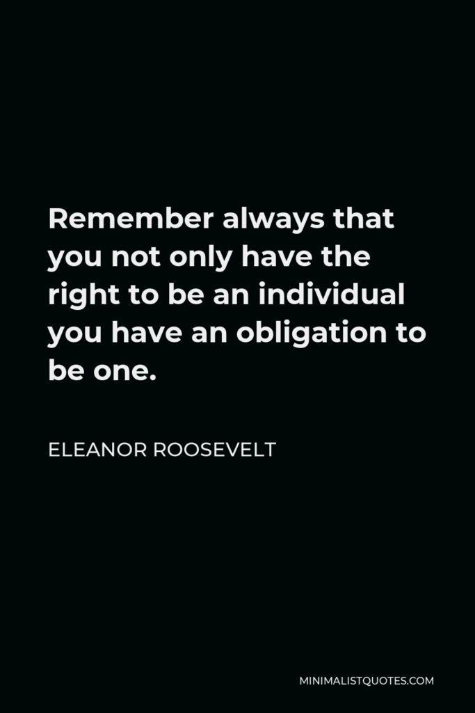 Eleanor Roosevelt Quote - Remember always that you not only have the right to be an individual you have an obligation to be one.