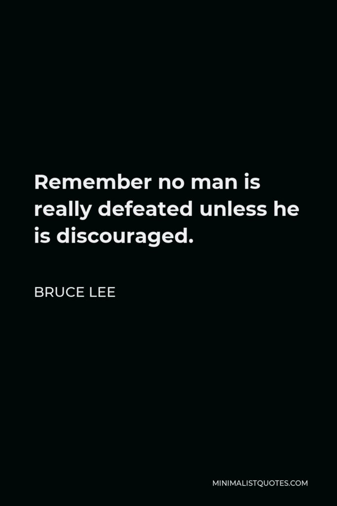 Bruce Lee Quote - Remember no man is really defeated unless he is discouraged.