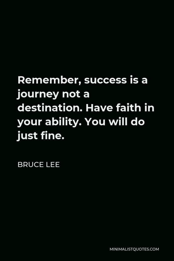 Bruce Lee Quote - Remember, success is a journey not a destination. Have faith in your ability. You will do just fine.