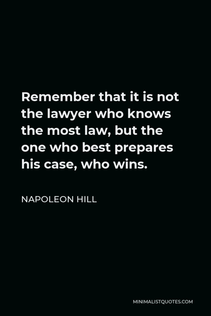 Napoleon Hill Quote - Remember that it is not the lawyer who knows the most law, but the one who best prepares his case, who wins.