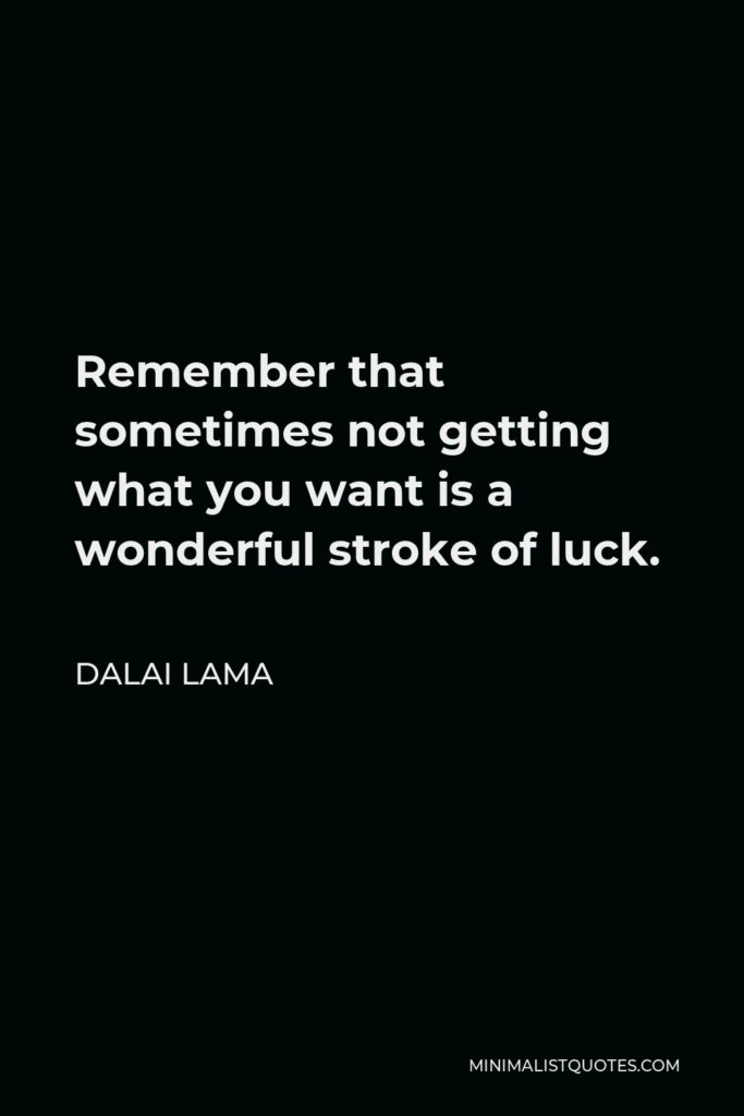 Dalai Lama Quote - Remember that sometimes not getting what you want is a wonderful stroke of luck.
