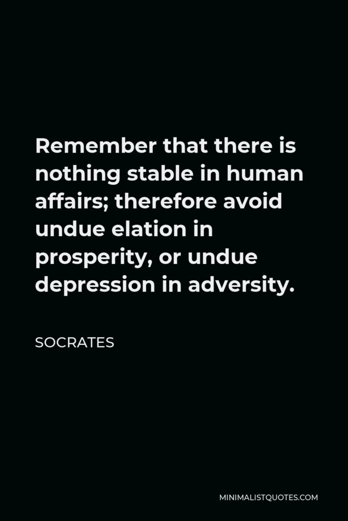 Socrates Quote - Remember that there is nothing stable in human affairs; therefore avoid undue elation in prosperity, or undue depression in adversity.