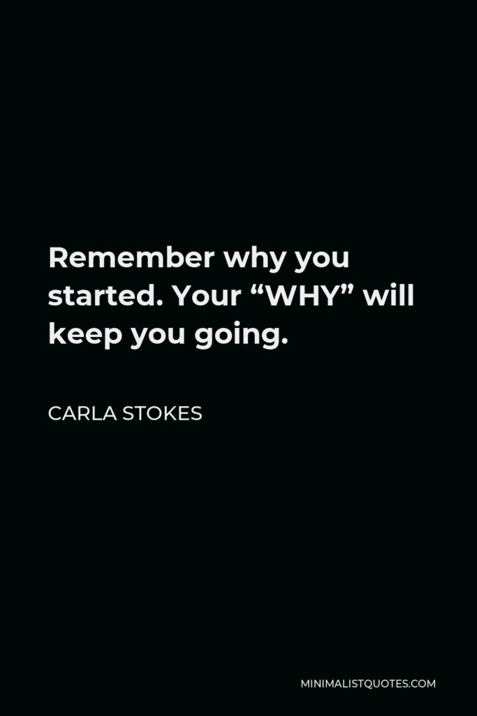 """Carla Stokes Quote - Remember why you started. Your """"WHY"""" will keep you going."""