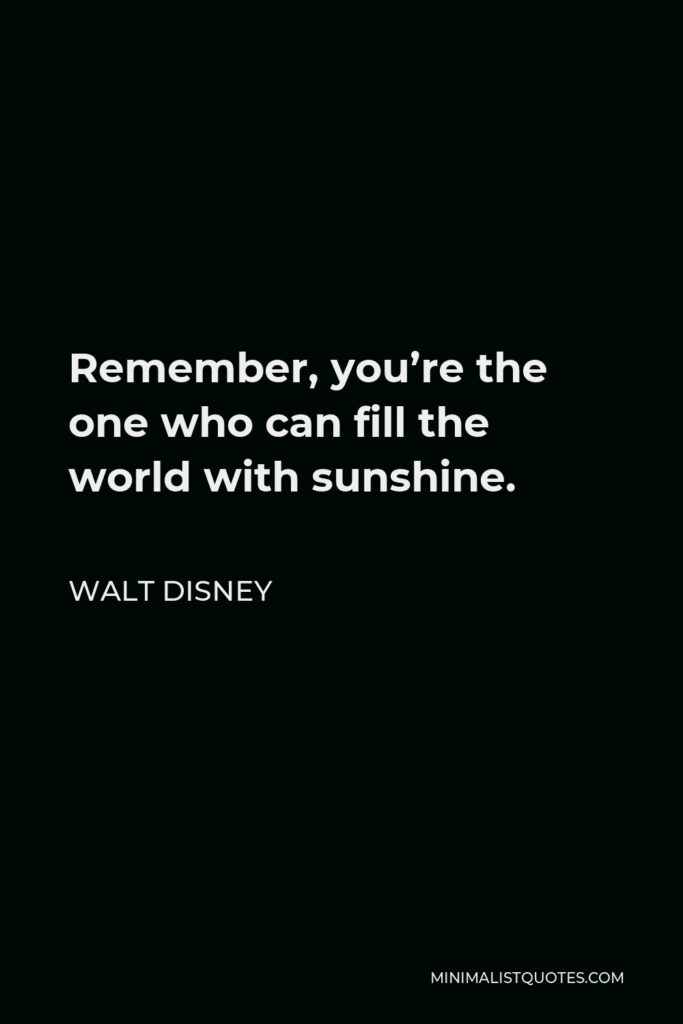 Walt Disney Quote - Remember, you're the one who can fill the world with sunshine.