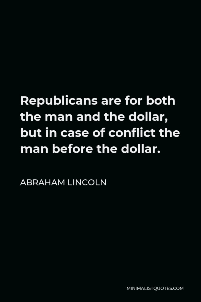 Abraham Lincoln Quote - Republicans are for both the man and the dollar, but in case of conflict the man before the dollar.