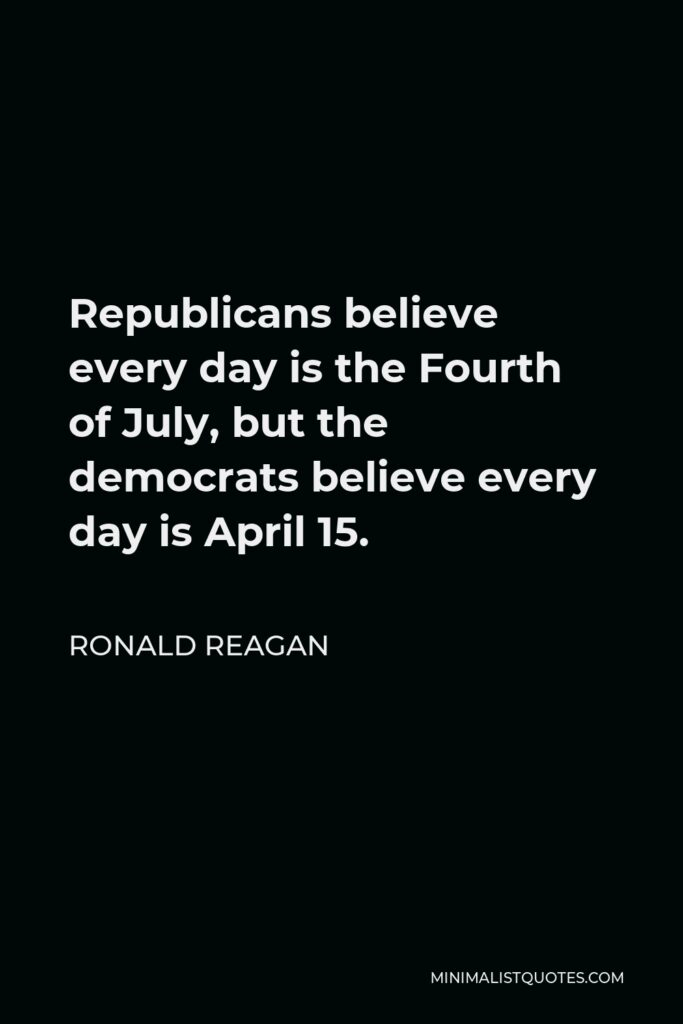 Ronald Reagan Quote - Republicans believe every day is the Fourth of July, but the democrats believe every day is April 15.