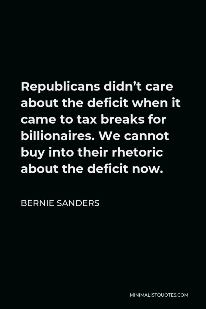 Bernie Sanders Quote - Republicans didn't care about the deficit when it came to tax breaks for billionaires. We cannot buy into their rhetoric about the deficit now.