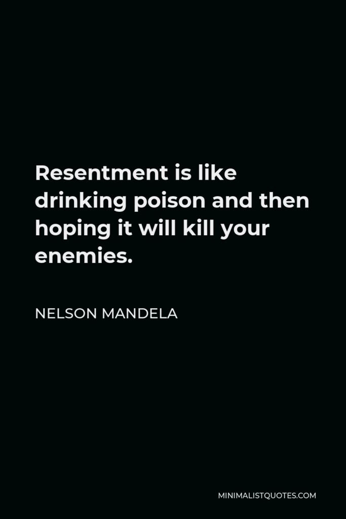 Nelson Mandela Quote - Resentment is like drinking poison and then hoping it will kill your enemies.