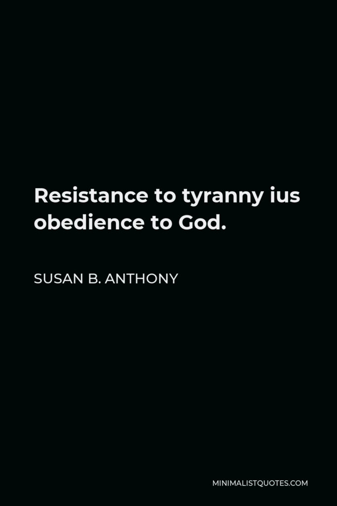 Susan B. Anthony Quote - Resistance to tyranny ius obedience to God.