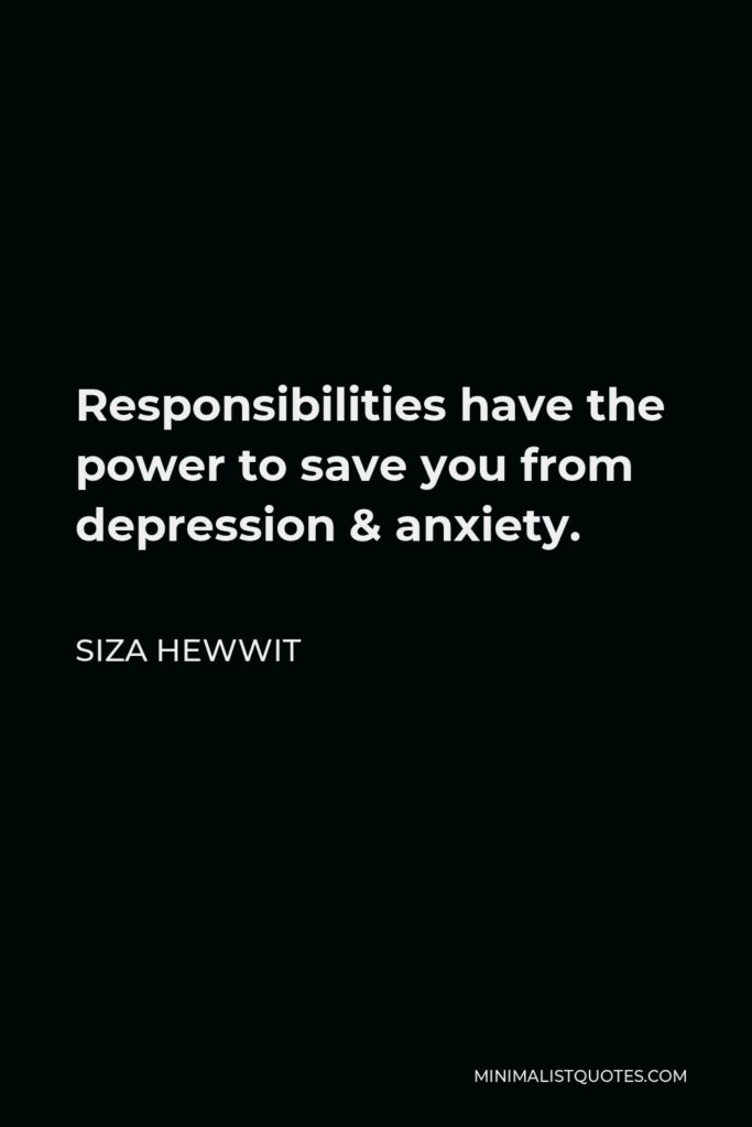Siza Hewwit Quote - Responsibilitieshave the power to save you from depression & anxiety.