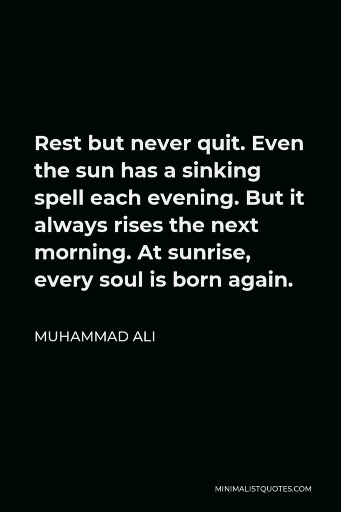 Muhammad Ali Quote - Rest but never quit. Even the sun has a sinking spell each evening. But it always rises the next morning. At sunrise, every soul is born again.