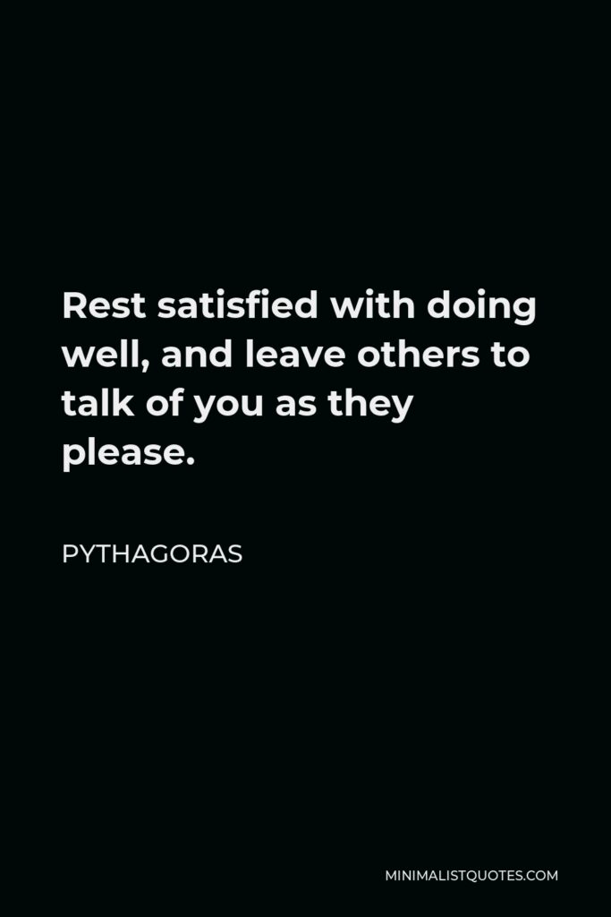 Pythagoras Quote - Rest satisfied with doing well, and leave others to talk of you as they please.