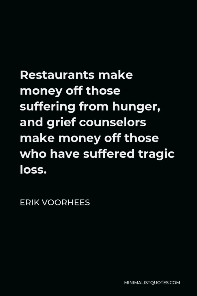 Erik Voorhees Quote - Restaurants make money off those suffering from hunger, and grief counselors make money off those who have suffered tragic loss.