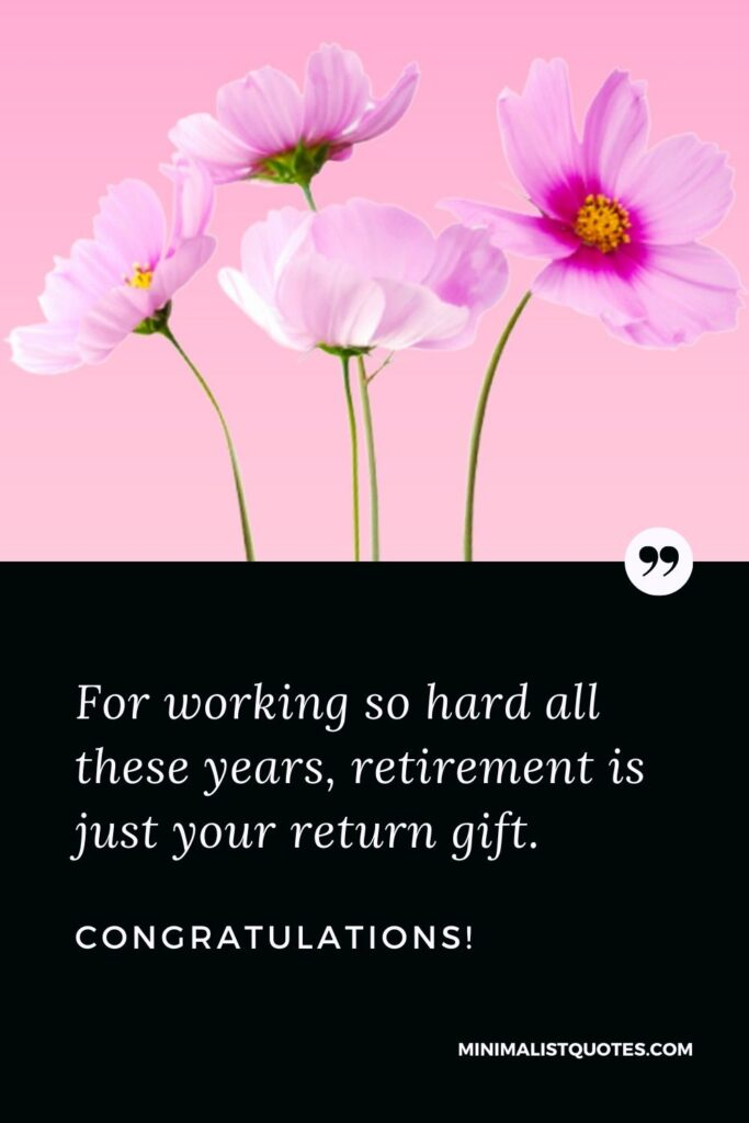Retirement Wish, Quote & Message With Image: For working so hard all these years, retirement is just your return gift. Congratulations!