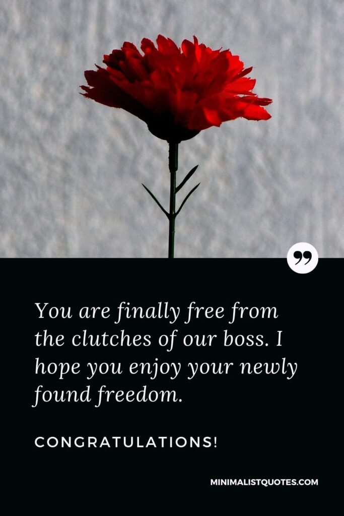 Retirement Wish, Quote & Message With Image: You are finally free from the clutches of our boss. I hope you enjoy your newly found freedom. Congratulations!