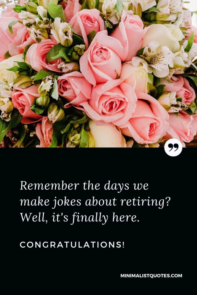 Retirement Wish, Message & Quote With Image: Remember the days we make jokes about retiring? Well,it's finally here. Congratulations!
