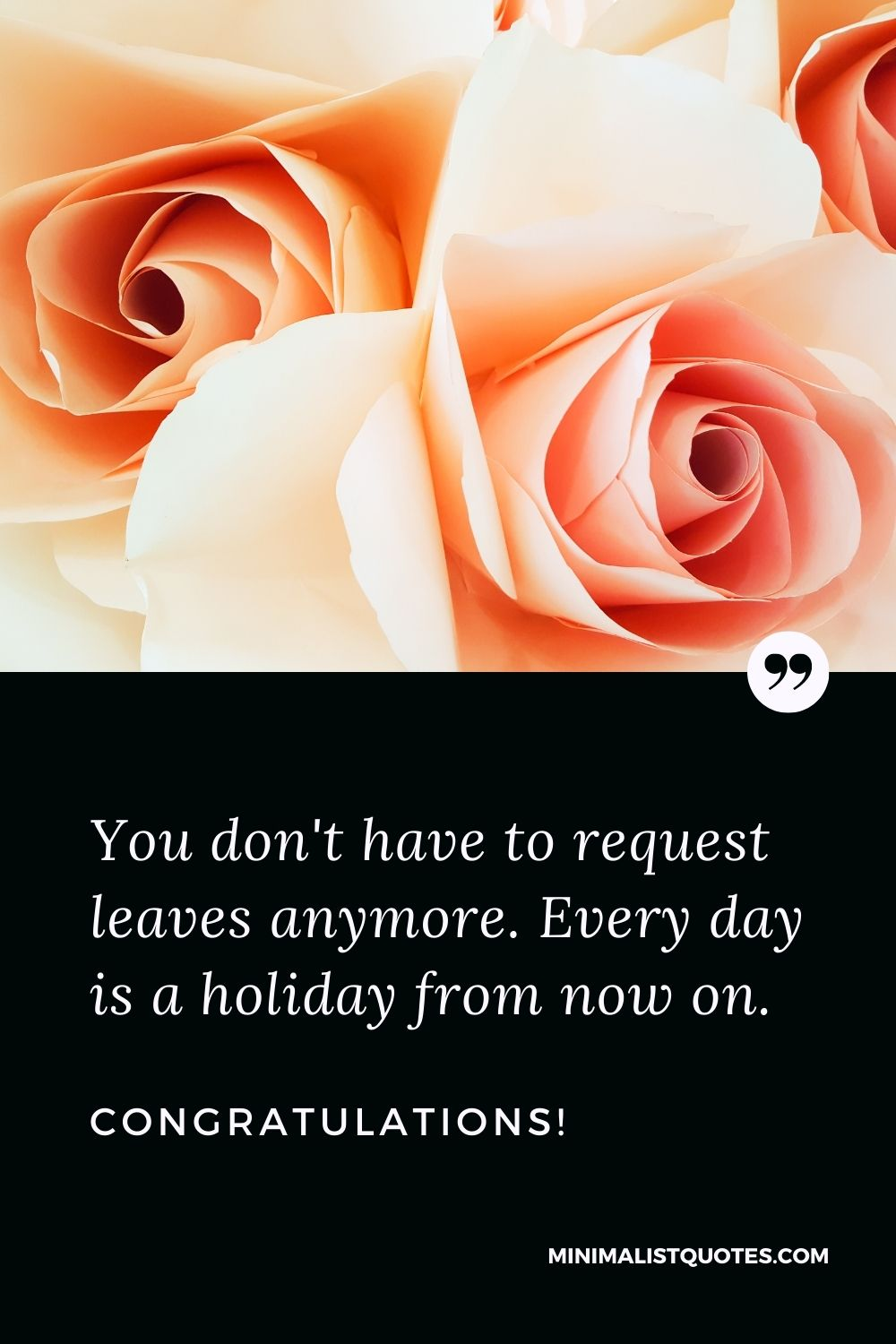 Retirement Wish, Quote & Message With Image: You don't have to request leaves anymore. Every day is a holiday from now on. Congratulations!