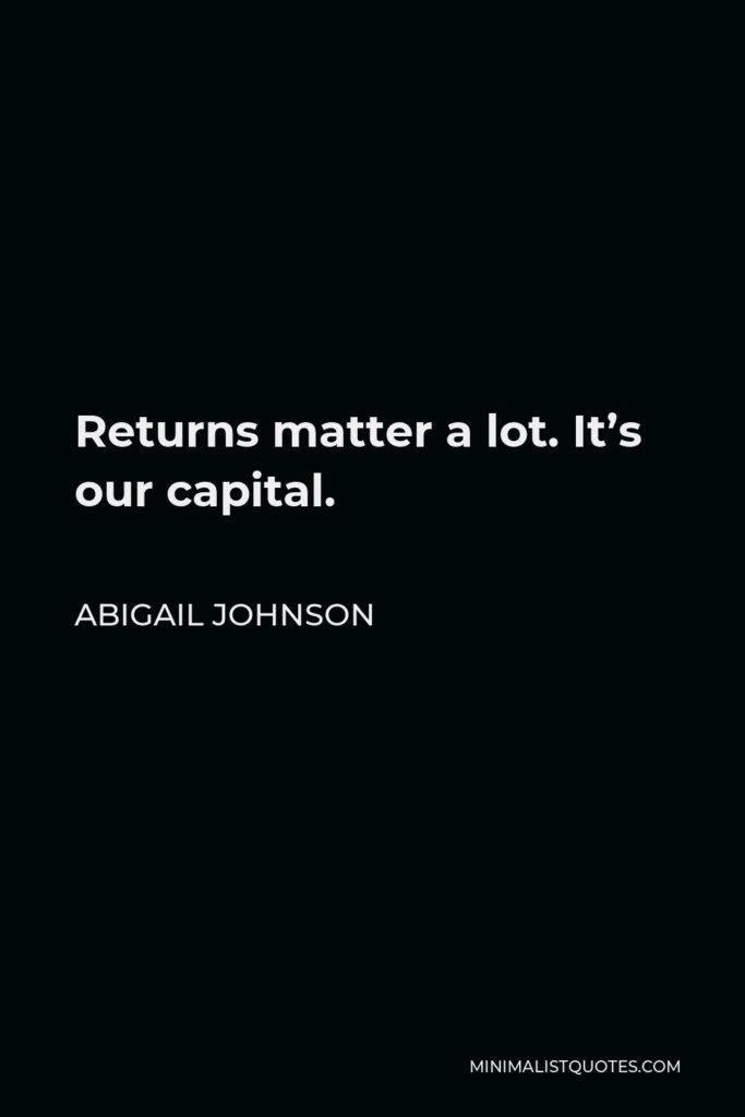 Abigail Johnson Quote - Returns matter a lot. It's our capital.