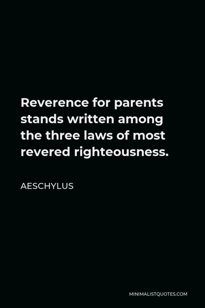 Aeschylus Quote - Reverence for parents stands written among the three laws of most revered righteousness.