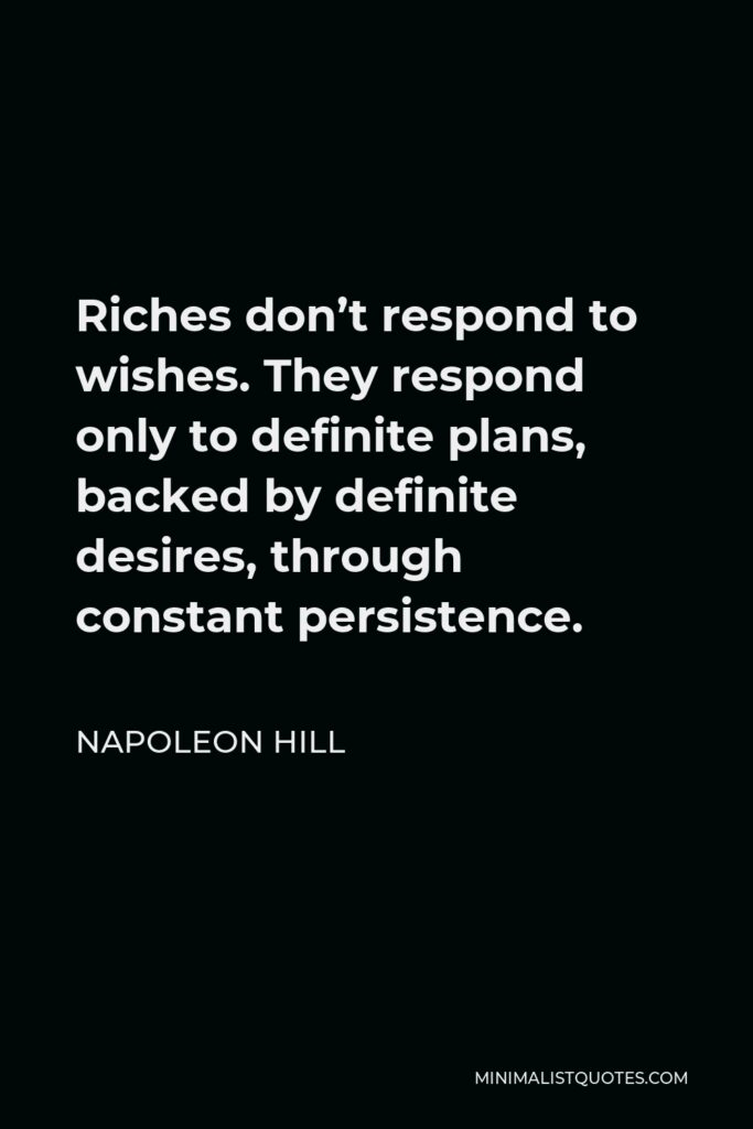 Napoleon Hill Quote - Riches don't respond to wishes. They respond only to definite plans, backed by definite desires, through constant persistence.