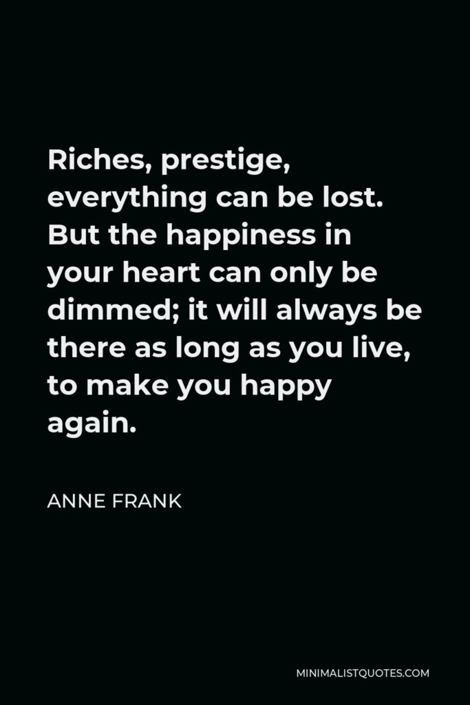 Anne Frank Quote - Riches, prestige, everything can be lost. But the happiness in your heart can only be dimmed; it will always be there as long as you live, to make you happy again.