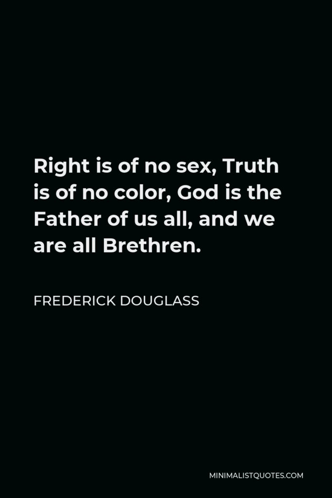 Frederick Douglass Quote - Right is of no sex, Truth is of no color, God is the Father of us all, and we are all Brethren.