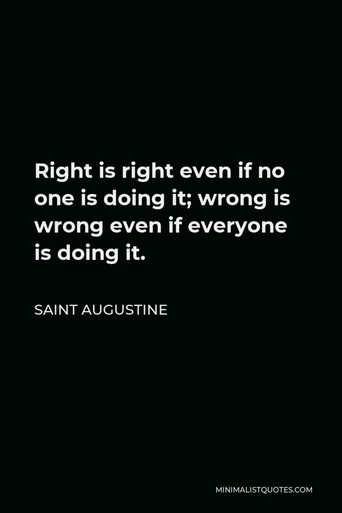 Saint Augustine Quote - Right is right even if no one is doing it; wrong is wrong even if everyone is doing it.
