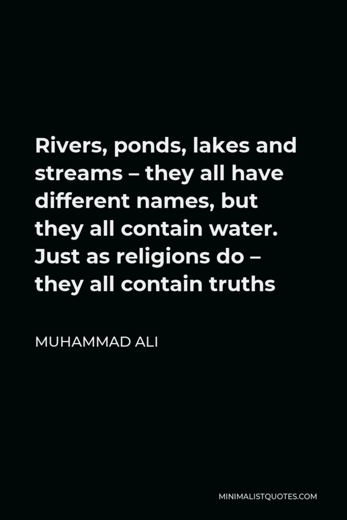 Muhammad Ali Quote - Rivers, ponds, lakes and streams – they all have different names, but they all contain water. Just as religions do – they all contain truths