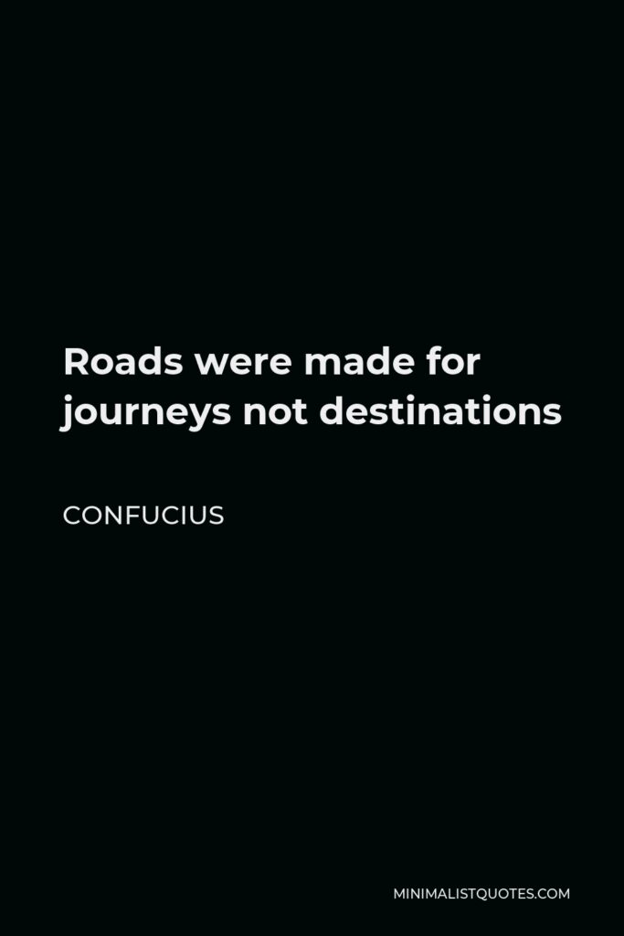 Confucius Quote - Roads were made for journeys not destinations