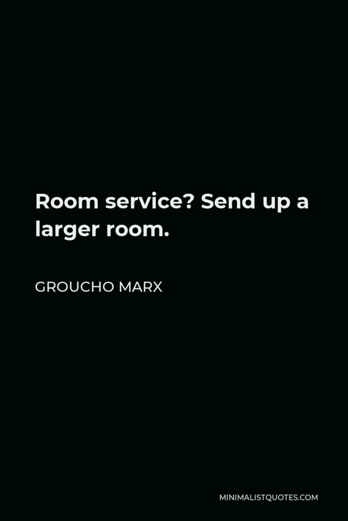 Groucho Marx Quote - Room service? Send up a larger room.